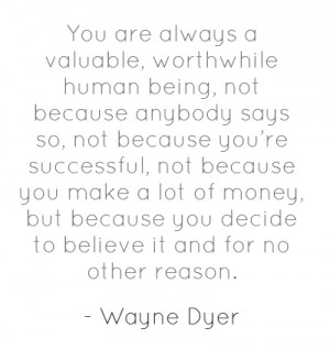 You are always a valuable, worthwhile human being, not because