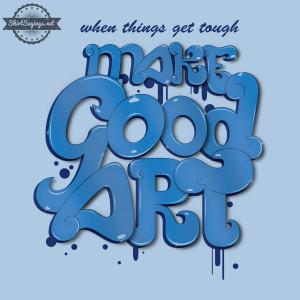 When Things Get Tough, Make Good Art (close up) by ShirtSayings
