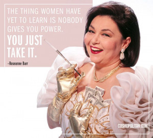 The thing women have yet to learn is nobody gives you power. You just ...