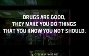 Drugs are good, they make you do things that you know you not should.