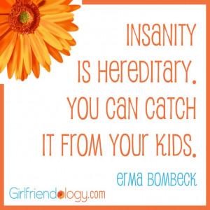 Girlfriendology insanity is hereditary, erma bombeck