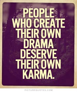 ... who create their own drama deserve their won karma Picture Quote #1