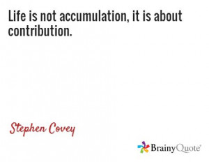Life is not accumulation, it is about contribution. /Stephen Covey