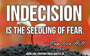 ... quotespictures.com/indecision-is-the-seedling-of-fear-napoleon-hill