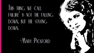 Mary Pickford on failure...get up!