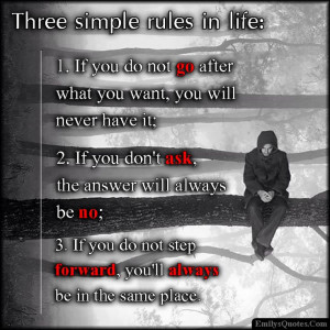 Three simple rules in life: 1. If you do not go after what you want ...