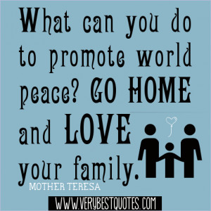 ... world peace, Go home and love your family.― Mother Teresa Quotes