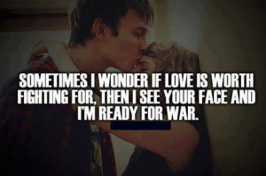 ... love is worth fighting for then i see your face and i m ready for war