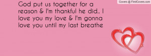 God put us together for a reason & I'm thankful he did.. I love you my ...