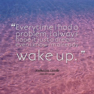 Quotes Picture: everytime i had a problem, i always hope it just a ...