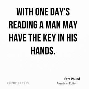 ... one day's reading a man may have the key in his hands. - Ezra Pound