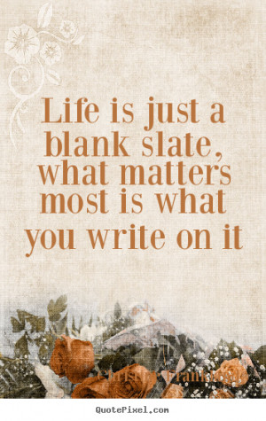 ... Life is just a blank slate, what matters most is what.. - Life quotes