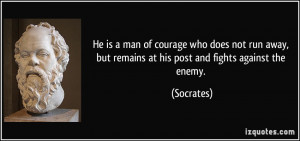 He is a man of courage who does not run away, but remains at his post ...