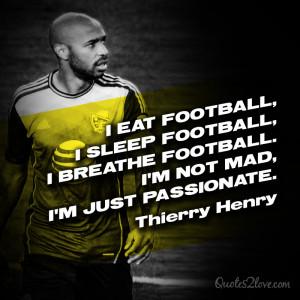 eat football, I sleep football, I breathe football. I'm not mad, I ...