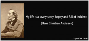life is a lovely story, happy and full of incident. - Hans Christian ...