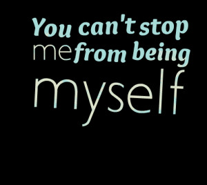 Quotes Picture: you can't stop me from being myself