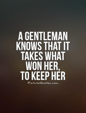 gentleman knows that it takes what won her, to keep her Picture ...
