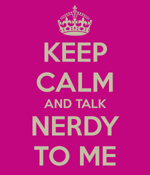 KEEP CALM AND TALK NERDY TO ME