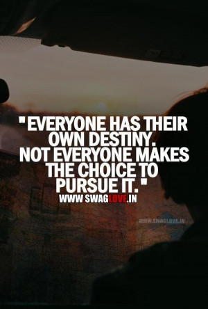 Everyone has their own destiny not everyone makes the choice to pursue ...