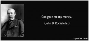 God gave me my money. - John D. Rockefeller