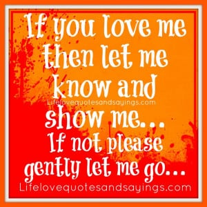 If you love me.. let me know.. if not, please gently let me go!