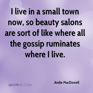 small town now, so beauty salons are sort of like where all the gossip ...