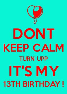 DONT KEEP CALM TURN UPP IT'S MY 13TH BIRTHDAY ! More