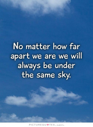 No matter how far apart we are we will always be under the same sky ...