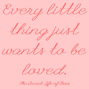 Every little thing wants to be loved secret life of bees quote ...