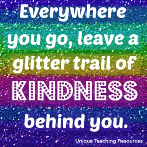 Everywhere you go, leave a glitter trail of kindness behind you.