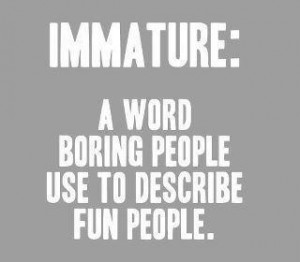 My boyfriend is totally immature. I love him to death, lol. (I'm ...