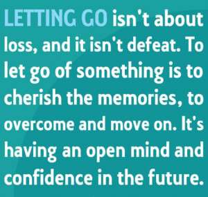 defeat. To let go of something is to cherish the memories, to overcome ...