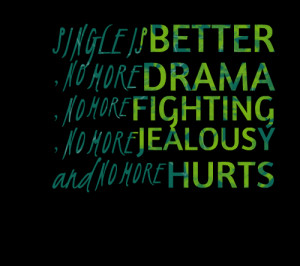 Quotes Picture: single is better , no more drama , no more fighting ...