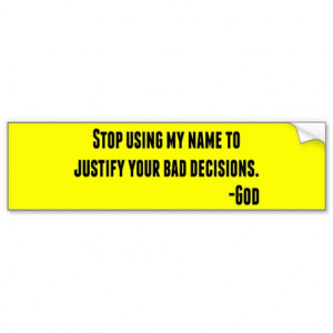 stop_using_my_name_to_justify_bad_decisions_god_bumper_sticker ...