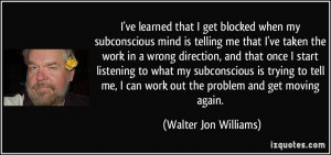 ve learned that I get blocked when my subconscious mind is telling ...