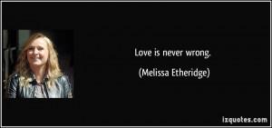 Love is never wrong. - Melissa Etheridge