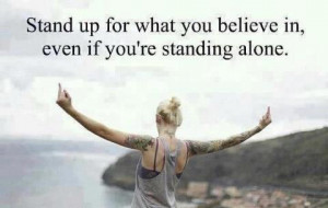 Stand up for what you believe in, Even if you're standing alone.