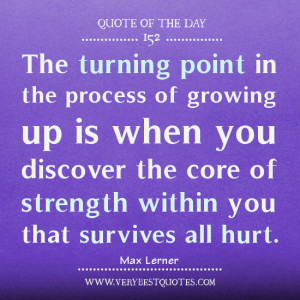 Quote of the day, growing up quotes, The turning point in the process ...