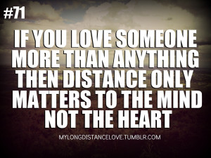 if you love someone more than anything,then distance only matters to ...