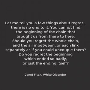 ... me tell you a few things about regret... - Janet Fitch, White Oleander