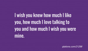 wish you knew how much I like you, how much I love talking to you ...