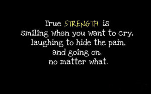 True Strength is smiling when you want to cry, laughing to hide the ...