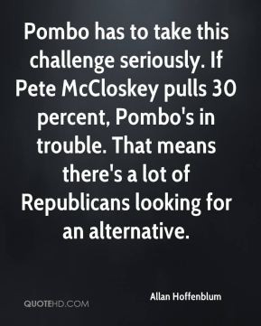 Allan Hoffenblum - Pombo has to take this challenge seriously. If Pete ...