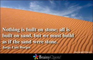 ... sand, but we must build as if the sand were stone. - Jorge Luis Borges