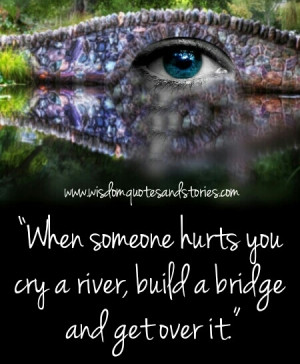 When someone hurts you cry a river, build a bridge, and get over it ...