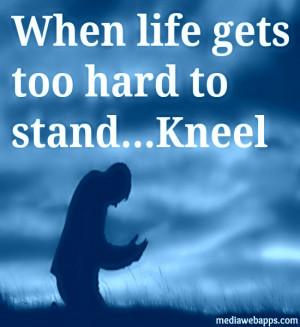 If Life Gets Too Hard To Stand, Kneel. ~ Gordon B. Hinckley Source ...