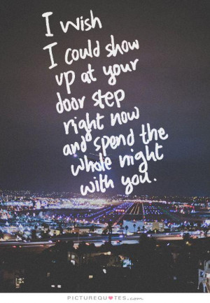 wish I could show up at your door step right now and spend the whole ...