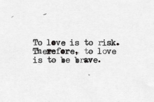 To love is to risk. Therefore, to love is to be brave.