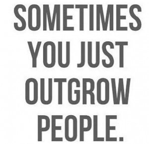Sometimes you just out grow people