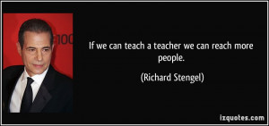 If we can teach a teacher we can reach more people. - Richard Stengel